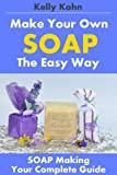 Make Your Own Soap the Easy Way: Your Complete Guide to the Art of Soap Making, Including the supplies, lye, process, homemade tips and soapmaking recipes