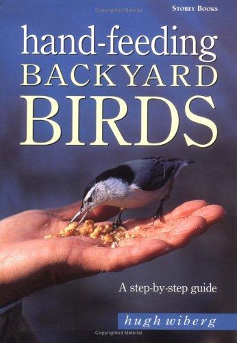 Hand-Feeding Backyard Birds: A Step-By-Step Guide, Hugh Wiberg