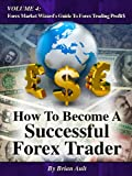 How To Become A Successful Forex Trader (Volume 4: Forex Market Wizard's Guide To Forex Trading Profit$)
