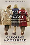 A Train in Winter: An Extraordinary Story of Women, Friendship and Survival in World War Two (0307356957) by Moorehead, Caroline