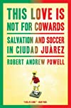 This love is not for cowards : salvation and soccer in Ciudad Juarez