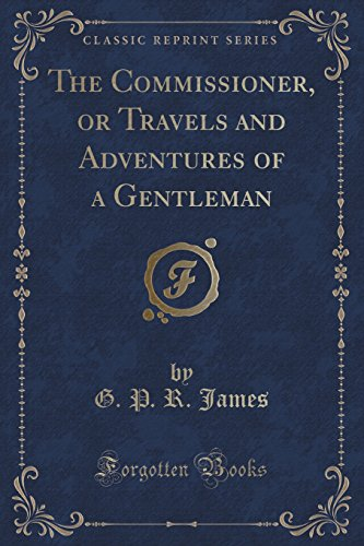 The Commissioner, or Travels and Adventures of a Gentleman (Classic Reprint)