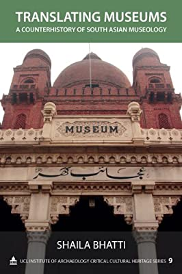 Translating Museums: A Counterhistory of South Asian Museology (Critical Cultural Heritage Series)