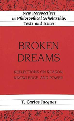 Broken Dreams: Reflections on Reason, Knowledge, and Power (New Perspectives in Philosophical Scholarship Texts and Issues)