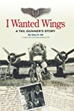 I Wanted Wings: A Tail Gunners Story