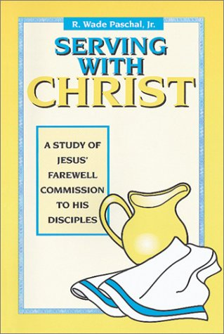 Serving With Christ: A Study of Jesus' Farewell Commission to His Disciples, JR. R. WADE PASCHAL