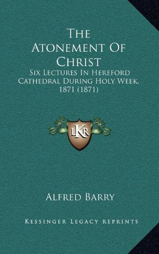 The Atonement of Christ: Six Lectures in Hereford Cathedral During Holy Week, 1871 (1871)