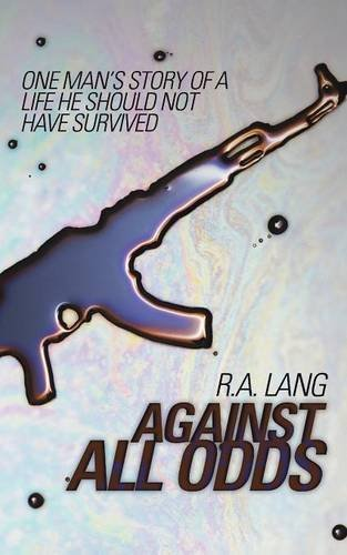 R. A. Lang - Against All Odds - Chapters 1 - 4: ONE MAN'S STORY OF A LIFE HE SHOULD HAVE SURVIVED