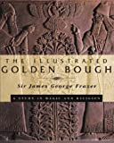 The Illustrated Golden Bough: A Study in Magic and Religion (0684818507) by Frazer, James George