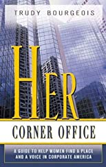 Her Corner Office: A Guide To Help Women Find A Place And A Voice In Corporate America