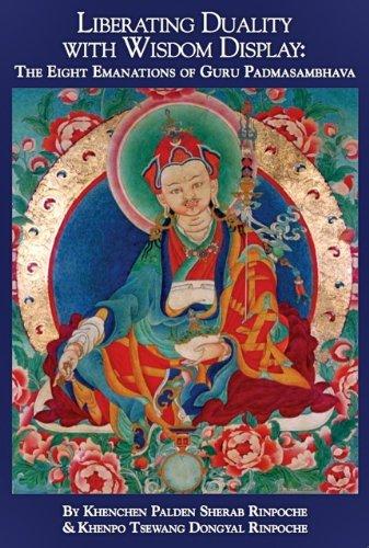 Liberating Duality with Wisdom Display: The Eight Emanations of Guru Padmasambhava, by Khenchen Palden Sherab Rinpoche; Khenpo Tsewang Don