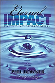 Eternal Impact: Investing In The Lives Of Others: Phil Downer, Chip MacGregor: 9780974229577 ...
