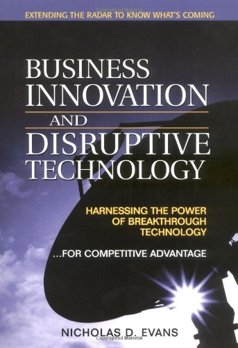 Business Innovation and Disruptive Technology:Harnessing the Power of Breakthrough Technology ...for Competitive Advantage (Financial Times Prentice Hall Books.)