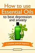 How To Use Essential Oils To Beat Depression And Anxiety: A Complete Guide For Beginners (Essential Oils Treasure Chest Book 5)