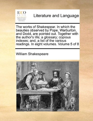 The works of Shakespear. In which the beauties observed by Pope, Warburton, and Dodd, are pointed out. Together with the author's life; a glossary; ... readings. In eight volumes.  Volume 5 of 8