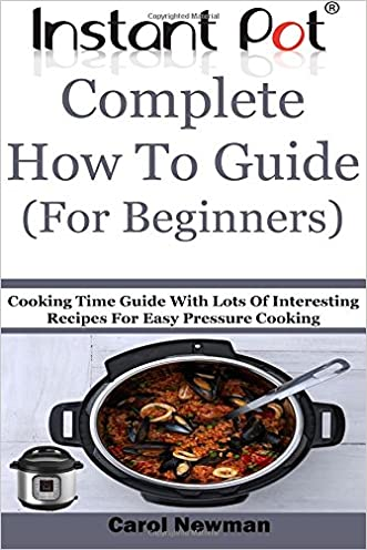 Instant Pot  Complete How To Guide (For Beginners): Cooking Time Guide With Lots Of Interesting Recipes For Easy Pressure Cooking