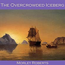 The Overcrowded Iceberg Audiobook by Morley Roberts Narrated by Cathy Dobson