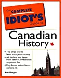 The Complete Idiot's Guide to Canadian History: The Simple Way to Learn about Your Country, All the Facts and Dates from before Confederation to Present Day, Easy Format Makes History Come to Life (0137791267) by Ann Douglas