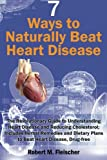 7 Ways to Naturally Beat Heart Disease: The Revolutionary Guide to Understanding Heart Disease and Reducing Cholesterol; Includes Herbal Remedies and Dietary Plans to Beat Heart Disease, Drug-free