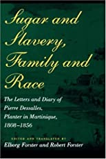 Sugar and Slavery, Family and Race: The Letters and Diary of Pierre Dessalles, Planter in Martinique, 1808-1856 (Johns Hopkins Studies in Atlantic History and Culture)