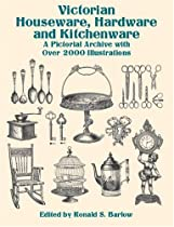 Victorian Houseware, Hardware and Kitchenware: A Pictorial Archive with Over 2000 Illustrations (Dover Pictorial Archives)