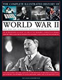 The Complete Illustrated History of World War Two: An authoritative account of the deadliest conflict I human history with analysis of decisive encounters and landmark engagements