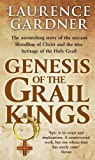 Genesis Of The Grail Kings: The Astonishing Story of the Ancient Bloodline of Christ and the True Heritage of the Holy Grail