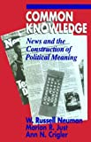 Common Knowledge: News and the Construction of Political Meaning (American Politics and Political Economy Series)