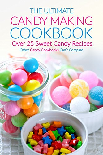 The Ultimate Candy Making Cookbook - Over 25 Sweet Candy Recipes: Other Candy Cookbooks Can't Compare by Martha Stephenson