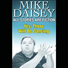 All Stories Are Fiction: Yes, There Will Be Dancing  by Mike Daisey Narrated by Mike Daisey