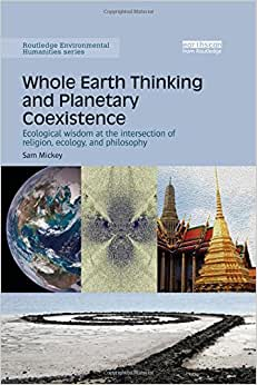 Whole Earth Thinking And Planetary Coexistence: Ecological Wisdom At The Intersection Of Religion, Ecology, And Philosophy (Routledge Environmental Humanities)