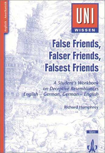 Uni-Wissen Anglistik /Amerikanistik: False Friends, Falser Friends, Falsest Friends: A Student's Workbook on Deceptive Resemblances. English - German, German - English