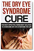 The Dry Eye Syndrome Cure: The Most Effective, Permanent Solution To Overcome Dry Eye Syndrome For Life (Dry Eyes Treatment, Tearing, Dry Eye Disease, ... dry eye syndome, Red eye)
