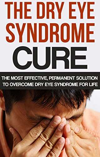 The Dry Eye Syndrome Cure: The Most Effective, Permanent Solution To Overcome Dry Eye Syndrome For Life (Dry Eyes Treatment, Tearing, Dry Eye Disease, ... dry eye syndome, Red eye) PDF
