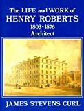 Life and Work of Henry Roberts, 1803-76, Architect: Model Housing and Healthy Nations (0850334462) by Curl, James Stevens