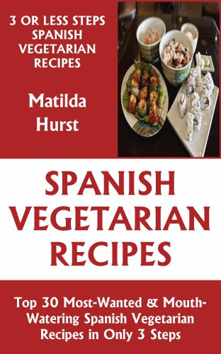 Just 3 Or Less Steps Spanish Vegetarian Dishes: Top 30 Most-Wanted & Mouth-Watering Spanish Vegetarian Recipes in Only 3 Steps by Matilda Hurst