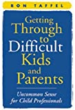 Getting Through to Difficult Kids and Parents: Uncommon Sense for Child Professionals