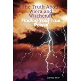 The Truth about Wicca and Witchcraft Finding Your True Powerby James Aten