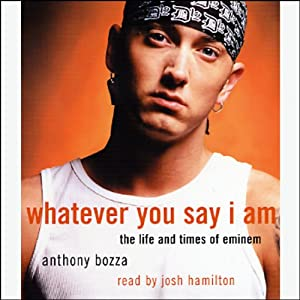 Whatever You Say I Am: The Life and Times of Eminem | [Anthony Bozza]