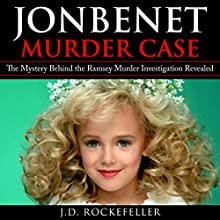 JonBenet Murder Case: The Mystery Behind the Ramsey Murder Investigation Revealed Audiobook by J.D. Rockefeller Narrated by Roy Wells