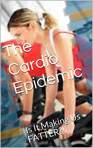 The Cardio Epidemic: Is It Making Us FATTER?! (Realities Of Exercise Book 2) PDF
