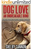 Dog Love - An Unbreakable Bond: Inspirational Stories of Devotion, Loyalty and Courage