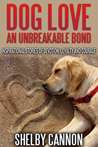 Dog Love - An Unbreakable Bond: Inspirational Stories of Devotion, Loyalty and Courage PDF