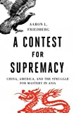 A Contest for Supremacy: China, America, and the Struggle for Mastery in Asia A Contest for Suprema