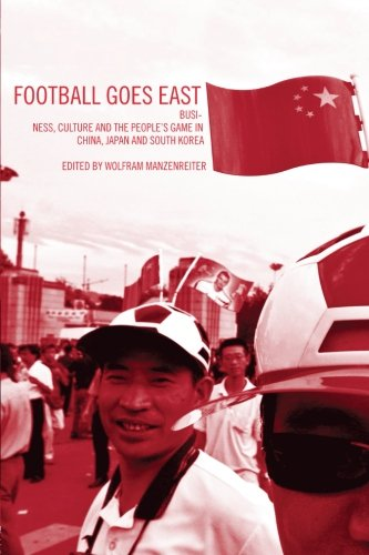 Football Goes East: Business, Culture and the People's Game in East Asia