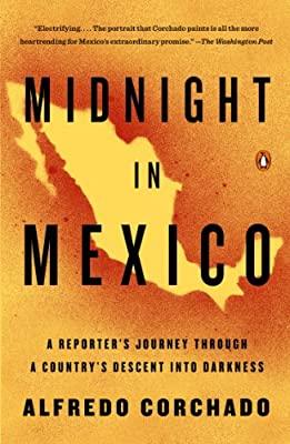 Midnight in Mexico: A Reporter's Journey Through a Country's Descent into Darkness