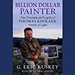 Billion Dollar Painter: The Triumph and Tragedy of Thomas Kinkade, Painter of Light | G. Eric Kuskey