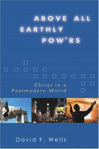 Above All Earthly Pow'rs: Christ in a Postmodern World, DAVID F. WELLS