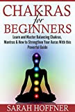 Chakras for Beginners: Learn and Master Balancing Chakras, Mantras & How to Strengthen Your Auras with This Powerful Guide