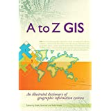 A to Z GIS: An Illustrated Dictionary of Geographic Information Systems ~ Tasha Wade